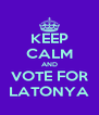 KEEP CALM AND VOTE FOR LATONYA - Personalised Poster A4 size
