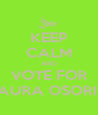 KEEP CALM AND VOTE FOR LAURA OSORIO - Personalised Poster A4 size