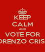 KEEP CALM AND VOTE FOR LORENZO CRISCI - Personalised Poster A4 size