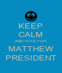 KEEP CALM AND VOTE FOR MATTHEW PRESIDENT - Personalised Poster A4 size