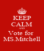 KEEP CALM AND Vote for  MS.Mitchell - Personalised Poster A4 size