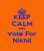 KEEP CALM AND Vote For Nikhil - Personalised Poster A4 size