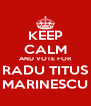 KEEP CALM AND VOTE FOR RADU TITUS MARINESCU - Personalised Poster A4 size