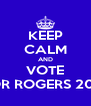KEEP CALM AND VOTE FOR ROGERS 2013 - Personalised Poster A4 size