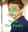 KEEP CALM AND Vote  for Ryan - Personalised Poster A4 size