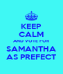 KEEP CALM AND VOTE FOR SAMANTHA AS PREFECT - Personalised Poster A4 size