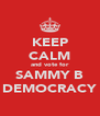 KEEP CALM and vote for SAMMY B DEMOCRACY - Personalised Poster A4 size
