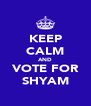 KEEP CALM AND VOTE FOR SHYAM - Personalised Poster A4 size