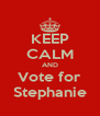 KEEP CALM AND Vote for Stephanie - Personalised Poster A4 size