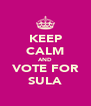 KEEP CALM AND VOTE FOR SULA - Personalised Poster A4 size