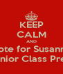 KEEP CALM AND Vote for Susanne For Junior Class Presiden - Personalised Poster A4 size