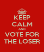 KEEP CALM AND VOTE FOR THE LOSER - Personalised Poster A4 size