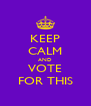 KEEP CALM AND VOTE FOR THIS - Personalised Poster A4 size