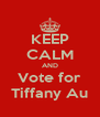 KEEP CALM AND Vote for Tiffany Au - Personalised Poster A4 size