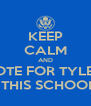 KEEP CALM AND VOTE FOR TYLER  BECAUSE HE'LL DRIVE THIS SCHOOL LIKE ITS A CHRYSLER - Personalised Poster A4 size