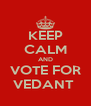 KEEP CALM AND VOTE FOR VEDANT  - Personalised Poster A4 size