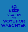 KEEP CALM AND VOTE FOR WAECHTER  - Personalised Poster A4 size