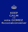 KEEP CALM AND vote GOMEZ  4scocialconvener - Personalised Poster A4 size