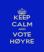 KEEP CALM AND VOTE HØYRE - Personalised Poster A4 size