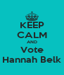 KEEP CALM AND Vote Hannah Belk - Personalised Poster A4 size