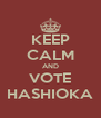 KEEP CALM AND VOTE HASHIOKA - Personalised Poster A4 size