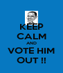 KEEP CALM AND VOTE HIM OUT !! - Personalised Poster A4 size