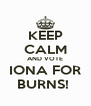 KEEP CALM AND VOTE IONA FOR BURNS!  - Personalised Poster A4 size