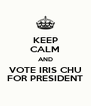 KEEP CALM AND VOTE IRIS CHU FOR PRESIDENT - Personalised Poster A4 size