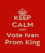KEEP CALM AND Vote Ivan Prom King - Personalised Poster A4 size
