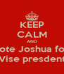KEEP CALM AND Vote Joshua for  Vise presdent - Personalised Poster A4 size