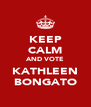 KEEP CALM AND VOTE KATHLEEN BONGATO - Personalised Poster A4 size