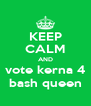 KEEP CALM AND vote kerna 4 bash queen - Personalised Poster A4 size