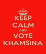 KEEP CALM AND VOTE KHAMSINA - Personalised Poster A4 size