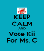 KEEP CALM AND Vote Kii For Ms. C - Personalised Poster A4 size