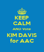 KEEP CALM AND Vote KIM DAVIS for AAC - Personalised Poster A4 size