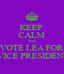 KEEP  CALM AND VOTE LEA FOR  VICE PRESIDENT - Personalised Poster A4 size