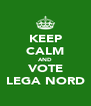 KEEP CALM AND VOTE LEGA NORD - Personalised Poster A4 size