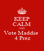 KEEP CALM AND Vote Maddie   4 Prez - Personalised Poster A4 size