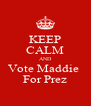 KEEP CALM AND Vote Maddie  For Prez - Personalised Poster A4 size