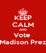 KEEP CALM AND Vote  Madison Prez - Personalised Poster A4 size