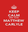 KEEP CALM AND VOTE MATTHEW CARLYLE - Personalised Poster A4 size