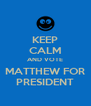 KEEP CALM AND VOTE MATTHEW FOR PRESIDENT - Personalised Poster A4 size
