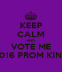 KEEP CALM AND VOTE ME 2016 PROM KING - Personalised Poster A4 size