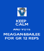 KEEP  CALM AND VOTE MEAGAN&BAILEE FOR GR 12 REPS - Personalised Poster A4 size