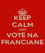 KEEP CALM AND VOTE NA FRANCIANE - Personalised Poster A4 size