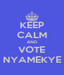 KEEP CALM AND VOTE NYAMEKYE - Personalised Poster A4 size