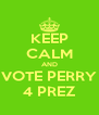 KEEP CALM AND VOTE PERRY 4 PREZ - Personalised Poster A4 size