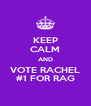 KEEP CALM AND VOTE RACHEL #1 FOR RAG - Personalised Poster A4 size