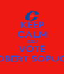 KEEP CALM AND VOTE ROBERT SOPUCK - Personalised Poster A4 size