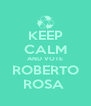 KEEP CALM AND VOTE ROBERTO  ROSA   - Personalised Poster A4 size